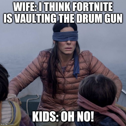 Bird Box | WIFE: I THINK FORTNITE IS VAULTING THE DRUM GUN KIDS: OH NO! | image tagged in memes,bird box | made w/ Imgflip meme maker