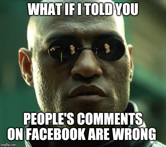 Morpheus  |  WHAT IF I TOLD YOU; PEOPLE'S COMMENTS ON FACEBOOK ARE WRONG | image tagged in morpheus | made w/ Imgflip meme maker