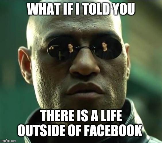 Morpheus  |  WHAT IF I TOLD YOU; THERE IS A LIFE OUTSIDE OF FACEBOOK | image tagged in morpheus | made w/ Imgflip meme maker