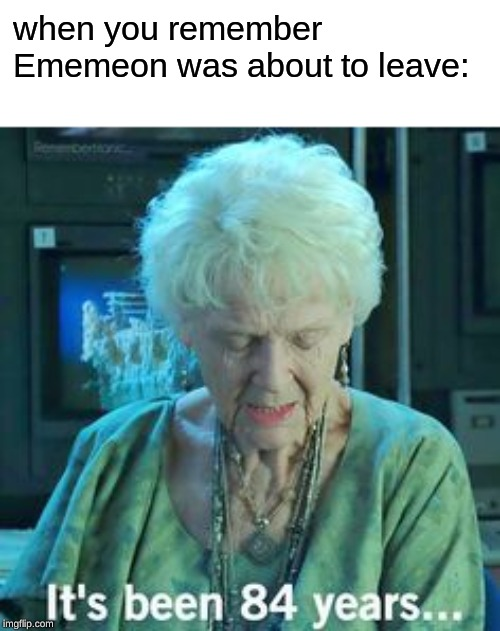 No offense Ememeon but it feels like forever since you said you were gonna leave, Lol. |  when you remember Ememeon was about to leave: | image tagged in titanic 84 years | made w/ Imgflip meme maker
