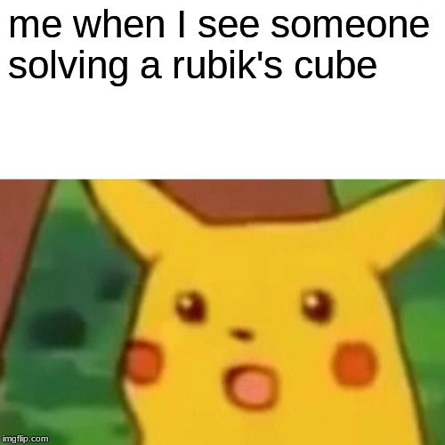 Surprised Pikachu |  me when I see someone solving a rubik's cube | image tagged in memes,surprised pikachu | made w/ Imgflip meme maker