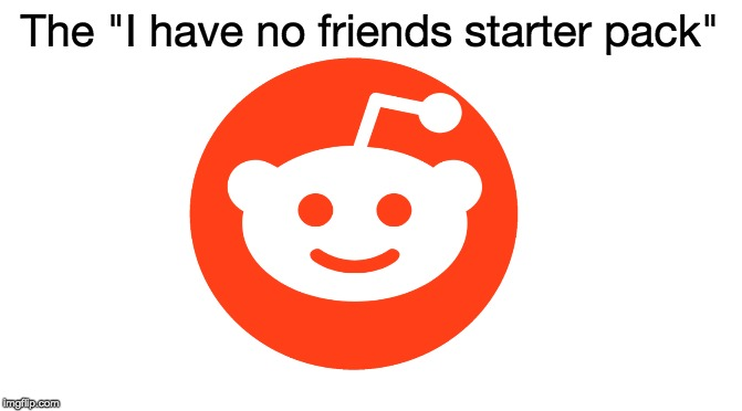 "Starter Pack |  The ""I have no friends starter pack"" 