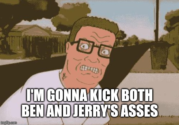 Angry Hank Hill | I'M GONNA KICK BOTH BEN AND JERRY'S ASSES | image tagged in angry hank hill | made w/ Imgflip meme maker