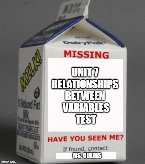 MS. GULBIS UNIT 7  RELATIONSHIPS  BETWEEN  VARIABLES TEST | image tagged in missing,milk carton | made w/ Imgflip meme maker