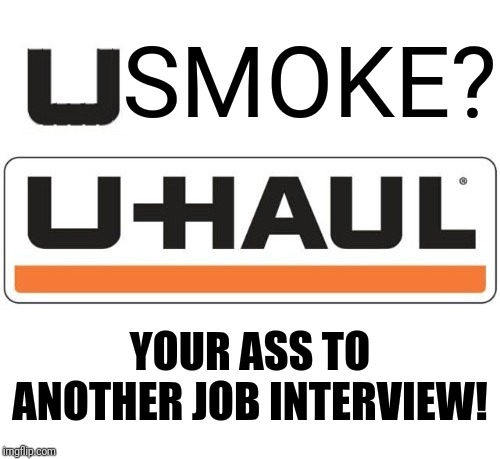 Need a job? Do you smoke? |  SMOKE? YOUR ASS TO ANOTHER JOB INTERVIEW! | image tagged in uhaul,smoking,they took our jobs,job interview,no smoking,unemployment | made w/ Imgflip meme maker