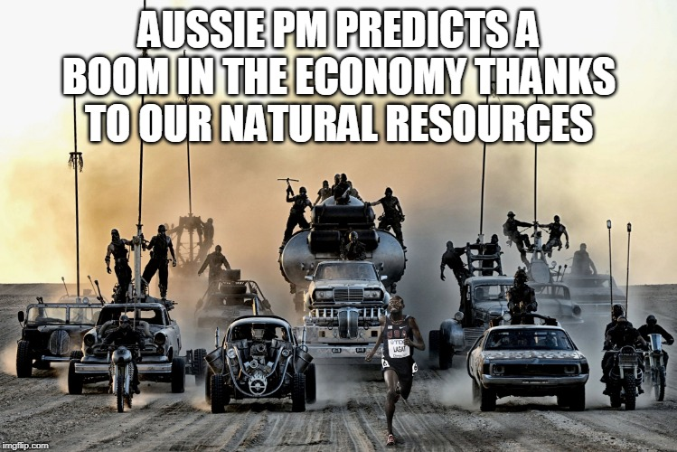 Mad Max | AUSSIE PM PREDICTS A BOOM IN THE ECONOMY THANKS TO OUR NATURAL RESOURCES | image tagged in mad max | made w/ Imgflip meme maker
