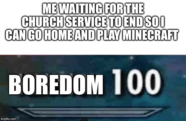 ME WAITING FOR THE CHURCH SERVICE TO END SO I CAN GO HOME AND PLAY MINECRAFT BOREDOM | image tagged in blank white template,illusion 100 | made w/ Imgflip meme maker