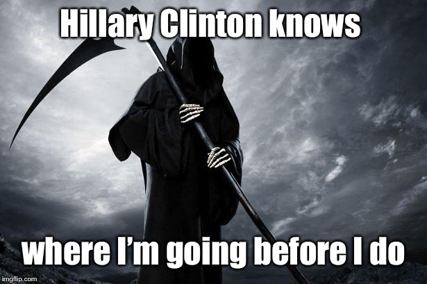 Death | Hillary Clinton knows where I'm going before I do | image tagged in death | made w/ Imgflip meme maker