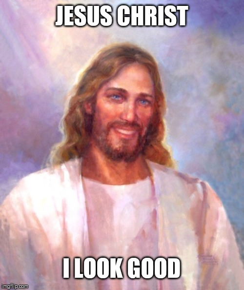 Smiling Jesus |  JESUS CHRIST; I LOOK GOOD | image tagged in memes,smiling jesus | made w/ Imgflip meme maker