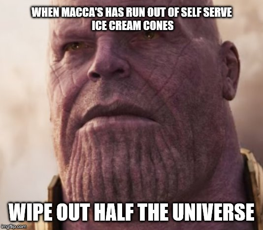 Moments with Thanos | WHEN MACCA'S HAS RUN OUT OF SELF SERVE ICE CREAM CONES WIPE OUT HALF THE UNIVERSE | image tagged in thanos,rage,wipe out,universe,macca's,cone | made w/ Imgflip meme maker