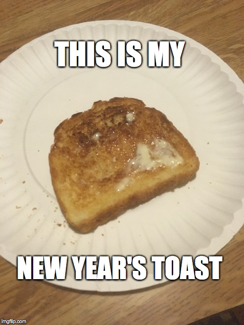New Years Toast |  THIS IS MY; NEW YEAR'S TOAST | image tagged in new years,toast | made w/ Imgflip meme maker