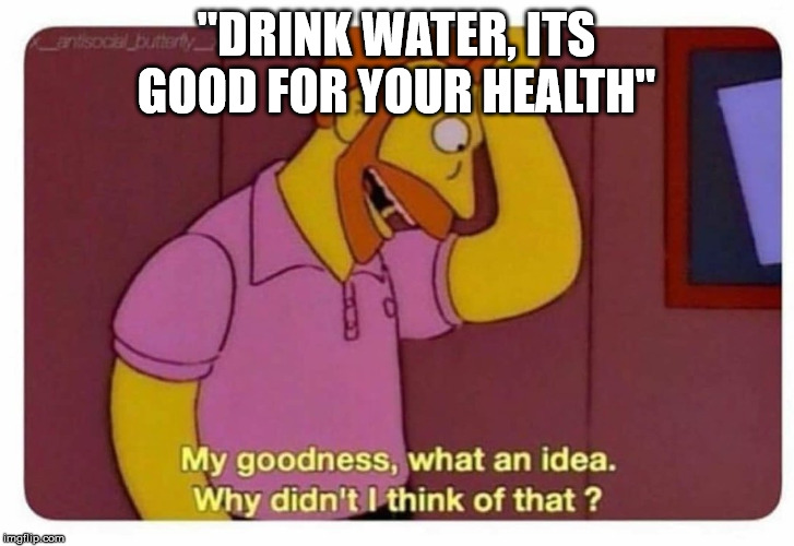 "Why Didnt I Think Of That? |  ""DRINK WATER, ITS GOOD FOR YOUR HEALTH"" 