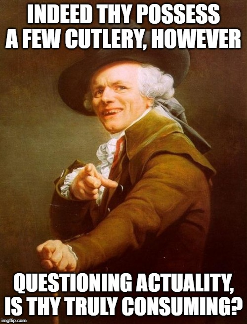 Joseph Ducreux | INDEED THY POSSESS A FEW CUTLERY, HOWEVER QUESTIONING ACTUALITY, IS THY TRULY CONSUMING? | image tagged in memes,joseph ducreux,sweatpants,silverware | made w/ Imgflip meme maker