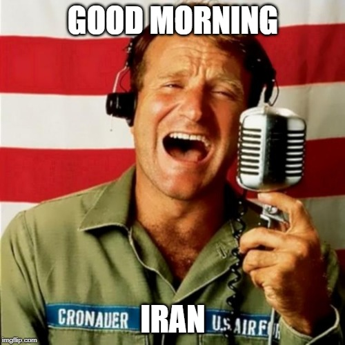 Good Morning Vietnam | GOOD MORNING IRAN | image tagged in good morning vietnam | made w/ Imgflip meme maker