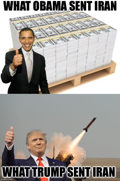 Trump don't send no stinkin' pallets of CA$H to our enemies! |  WHAT OBAMA SENT IRAN; WHAT TRUMP SENT IRAN | image tagged in iran,obama,trump | made w/ Imgflip meme maker