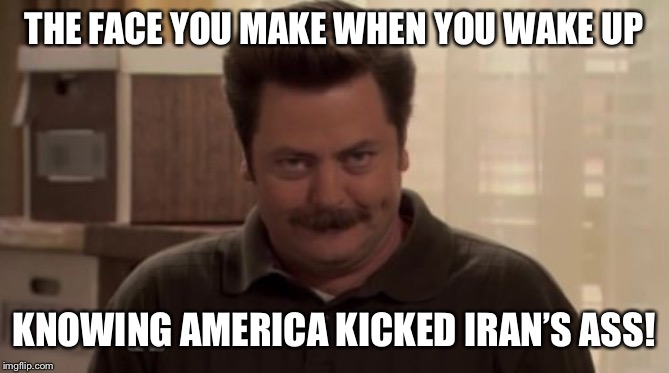 Ron Swanson  | THE FACE YOU MAKE WHEN YOU WAKE UP KNOWING AMERICA KICKED IRAN'S ASS! | image tagged in ron swanson | made w/ Imgflip meme maker