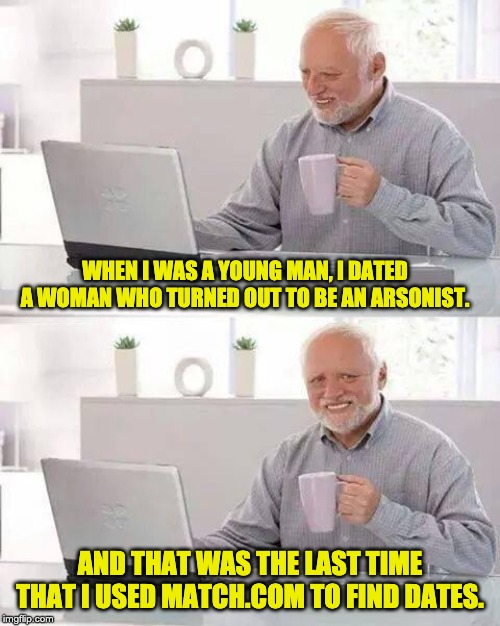 Hide the Pain Harold Meme | WHEN I WAS A YOUNG MAN, I DATED A WOMAN WHO TURNED OUT TO BE AN ARSONIST. AND THAT WAS THE LAST TIME THAT I USED MATCH.COM TO FIND DATES. | image tagged in memes,hide the pain harold | made w/ Imgflip meme maker