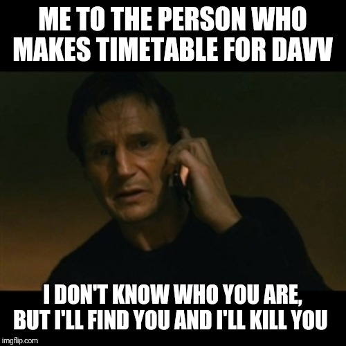 Liam Neeson Taken | ME TO THE PERSON WHO MAKES TIMETABLE FOR DAVV I DON'T KNOW WHO YOU ARE, BUT I'LL FIND YOU AND I'LL KILL YOU | image tagged in memes,liam neeson taken | made w/ Imgflip meme maker