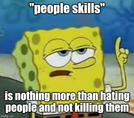 "Ill Have You Know Spongebob Meme | ""people skills"" is nothing more than hating people and not killing them 