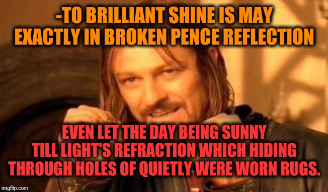 -The lost which better any earned. | -TO BRILLIANT SHINE IS MAY EXACTLY IN BROKEN PENCE REFLECTION EVEN LET THE DAY BEING SUNNY TILL LIGHT'S REFRACTION WHICH HIDING THROUGH HOLE | image tagged in one does not simply,light,pence,broken,clothes,carry on | made w/ Imgflip meme maker