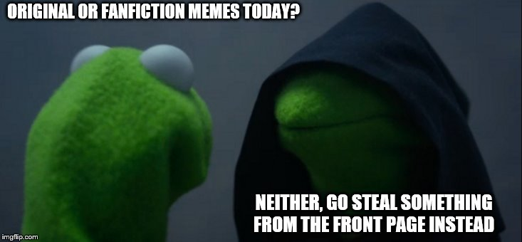 When the evil you wants to be that kind of jackass |  ORIGINAL OR FANFICTION MEMES TODAY? NEITHER, GO STEAL SOMETHING FROM THE FRONT PAGE INSTEAD | image tagged in memes,evil kermit | made w/ Imgflip meme maker