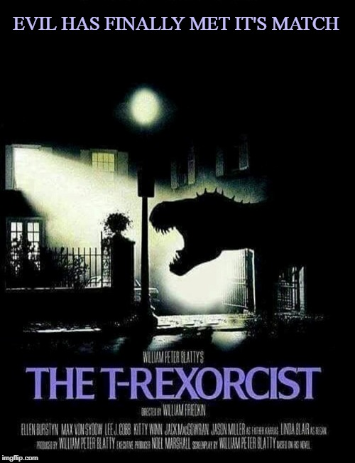 The T-Rexorcist |  EVIL HAS FINALLY MET IT'S MATCH | image tagged in the exorcist,memes,trex,t-rex,evil,dinosaurs | made w/ Imgflip meme maker