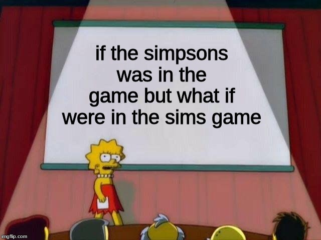 the simspons | if the simpsons was in the game but what if were in the sims game | image tagged in lisa simpson's presentation,the simpsons,the sims | made w/ Imgflip meme maker