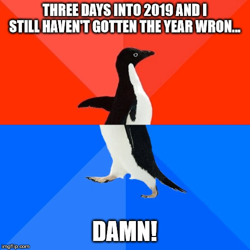 A little premature, or postmature, with that call... |  THREE DAYS INTO 2019 AND I STILL HAVEN'T GOTTEN THE YEAR WRON... DAMN! | image tagged in memes,socially awesome awkward penguin,2020,2019 | made w/ Imgflip meme maker