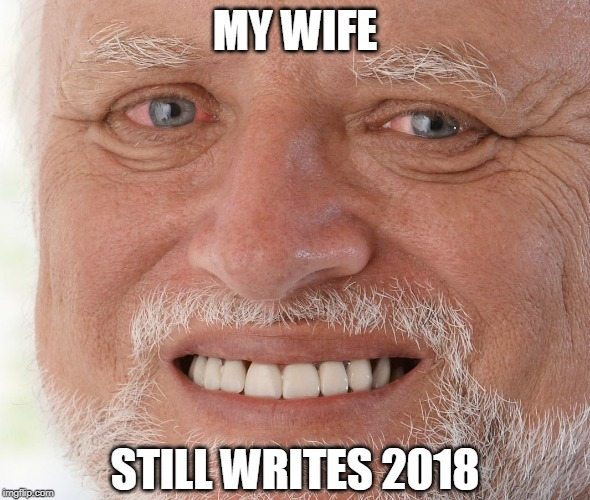 Hide the Pain Harold | MY WIFE STILL WRITES 2018 | image tagged in hide the pain harold | made w/ Imgflip meme maker