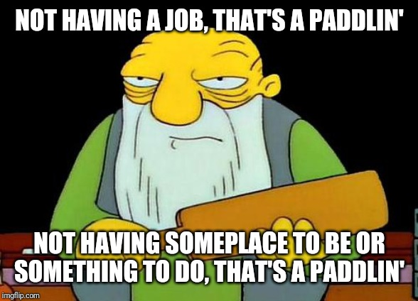 That's a paddlin' Meme | NOT HAVING A JOB, THAT'S A PADDLIN' NOT HAVING SOMEPLACE TO BE OR SOMETHING TO DO, THAT'S A PADDLIN' | image tagged in memes,that's a paddlin' | made w/ Imgflip meme maker