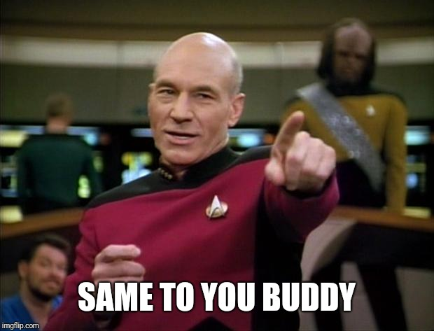Picard | SAME TO YOU BUDDY | image tagged in picard | made w/ Imgflip meme maker