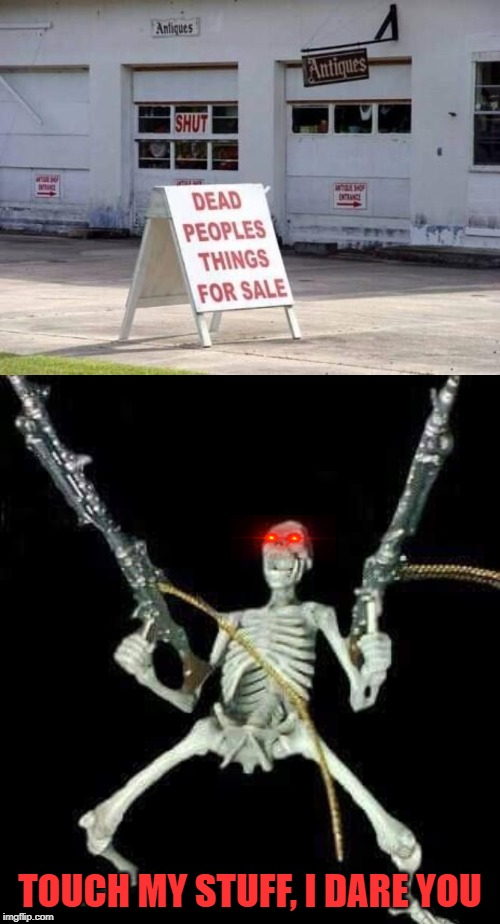 Stop the Sales! | TOUCH MY STUFF, I DARE YOU | image tagged in skeleton with guns meme,funny signs,dead,buy,sales | made w/ Imgflip meme maker