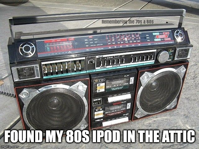 80s |  FOUND MY 80S IPOD IN THE ATTIC | image tagged in 80s,1980s,ipod,ghetto blaster,boom box | made w/ Imgflip meme maker