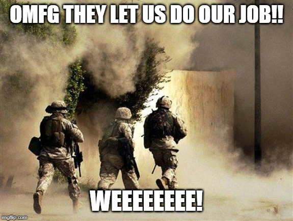 OMFG THEY LET US DO OUR JOB!! WEEEEEEEE! | image tagged in marines run towards the sound of chaos that's nice the army ta | made w/ Imgflip meme maker