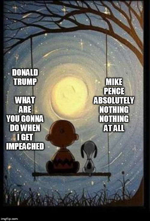 Peanuts |  MIKE PENCE  ABSOLUTELY NOTHING NOTHING AT ALL; DONALD TRUMP         WHAT ARE YOU GONNA DO WHEN I GET IMPEACHED | image tagged in peanuts | made w/ Imgflip meme maker