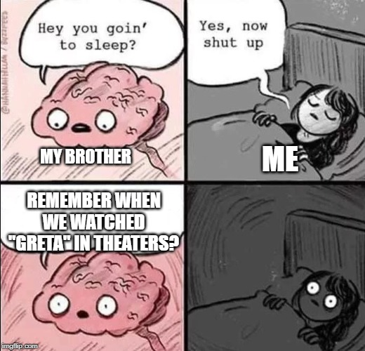 "waking up brain | MY BROTHER ME REMEMBER WHEN WE WATCHED ""GRETA"" IN THEATERS? 