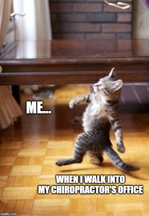 Cool Cat Stroll |  ME... WHEN I WALK INTO MY CHIROPRACTOR'S OFFICE | image tagged in memes,cool cat stroll | made w/ Imgflip meme maker
