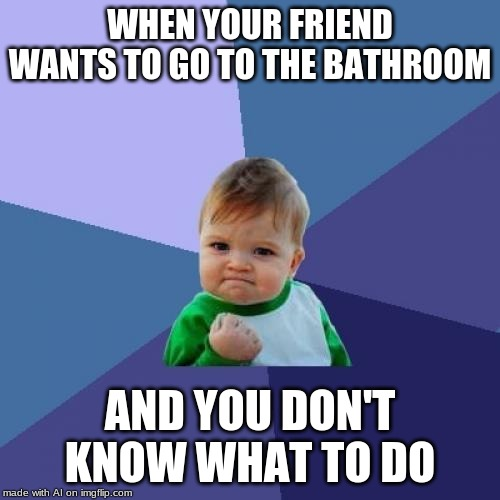 Success Kid | WHEN YOUR FRIEND WANTS TO GO TO THE BATHROOM AND YOU DON'T KNOW WHAT TO DO | image tagged in memes,success kid | made w/ Imgflip meme maker
