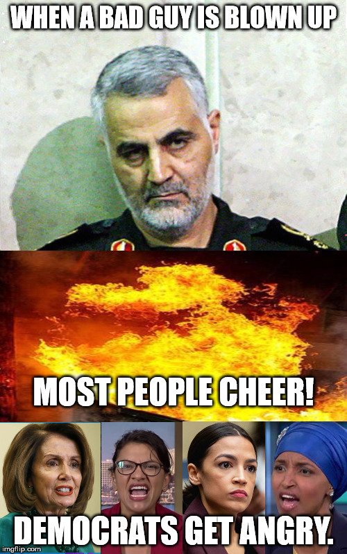 Angry Democrats |  WHEN A BAD GUY IS BLOWN UP; MOST PEOPLE CHEER! DEMOCRATS GET ANGRY. | image tagged in major general qassem soleimani,democrats,donald trump | made w/ Imgflip meme maker