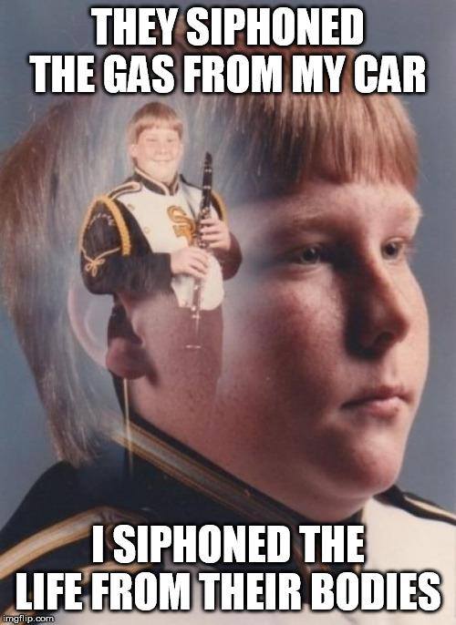 PTSD Clarinet Boy Meme |  THEY SIPHONED THE GAS FROM MY CAR; I SIPHONED THE LIFE FROM THEIR BODIES | image tagged in memes,ptsd clarinet boy | made w/ Imgflip meme maker