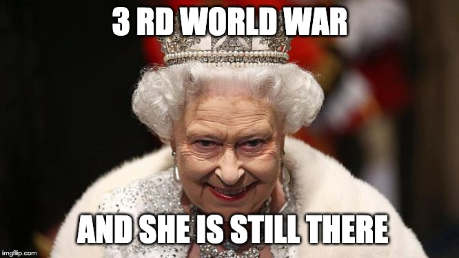 the queen | 3 RD WORLD WAR AND SHE IS STILL THERE | image tagged in the queen | made w/ Imgflip meme maker
