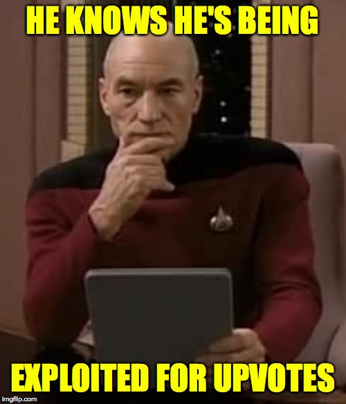 picard thinking | HE KNOWS HE'S BEING EXPLOITED FOR UPVOTES | image tagged in picard thinking | made w/ Imgflip meme maker