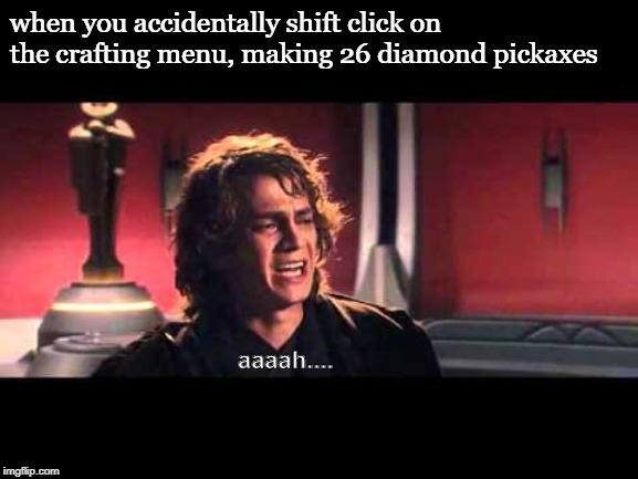 Anakin What have I done? |  when you accidentally shift click on the crafting menu, making 26 diamond pickaxes; aaaah.... | image tagged in anakin what have i done,minecraft,minecraft steve,mc,diamond pickaxe,first world problems | made w/ Imgflip meme maker