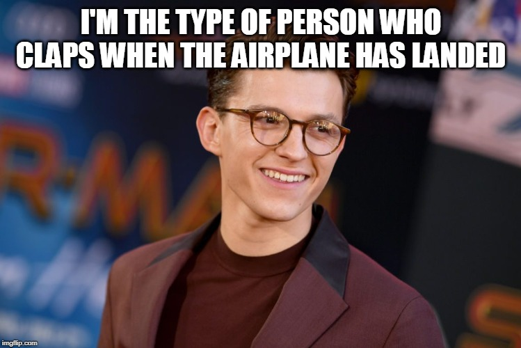 I'M THE TYPE OF PERSON WHO CLAPS WHEN THE AIRPLANE HAS LANDED | image tagged in tom holland,white people | made w/ Imgflip meme maker
