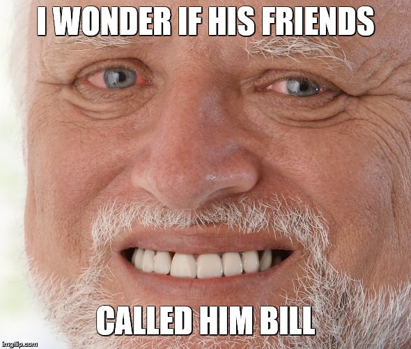 Hide the Pain Harold | I WONDER IF HIS FRIENDS CALLED HIM BILL | image tagged in hide the pain harold | made w/ Imgflip meme maker