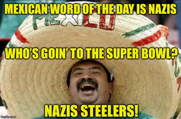 Mexican Vocabulary |  MEXICAN WORD OF THE DAY IS NAZIS; WHO'S GOIN' TO THE SUPER BOWL? NAZIS STEELERS! | image tagged in mexican word of the day,super bowl,steelers,nazi | made w/ Imgflip meme maker