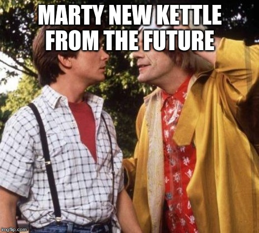 Doc Brown Marty Mcfly | MARTY NEW KETTLE FROM THE FUTURE | image tagged in doc brown marty mcfly | made w/ Imgflip meme maker