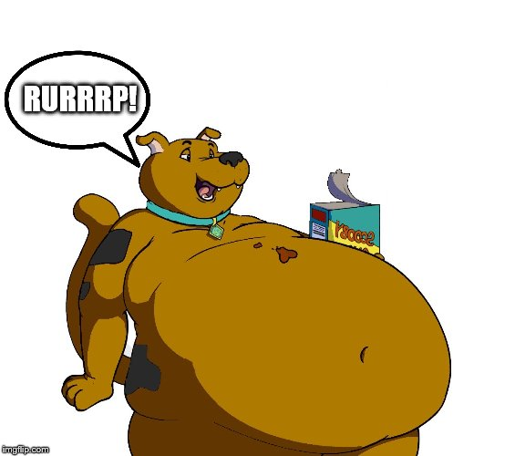 fat scooby 2 |  RURRRP! | image tagged in fat scooby 2 | made w/ Imgflip meme maker