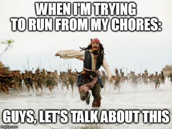 Jack Sparrow Being Chased Meme | WHEN I'M TRYING TO RUN FROM MY CHORES: GUYS, LET'S TALK ABOUT THIS | image tagged in memes,jack sparrow being chased,chores,not wanting to do work | made w/ Imgflip meme maker