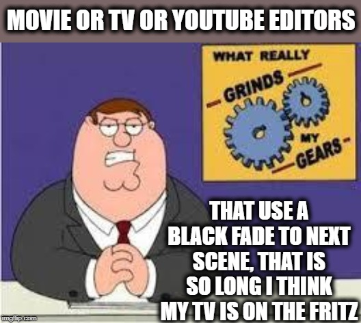 Seriously, just stop it |  MOVIE OR TV OR YOUTUBE EDITORS; THAT USE A BLACK FADE TO NEXT SCENE, THAT IS SO LONG I THINK MY TV IS ON THE FRITZ | image tagged in you know what really grinds my gears,movies,tv,youtubers | made w/ Imgflip meme maker